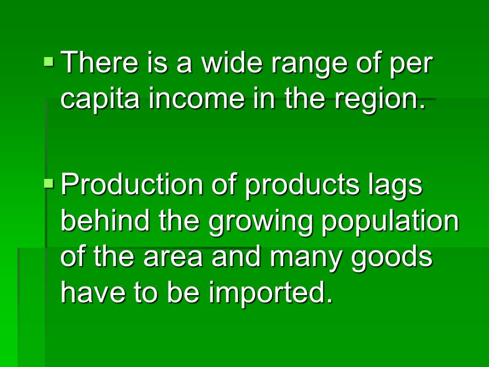 There is a wide range of per capita income in the region. There is a wide range of per capita income in the region. Production of products lags behind