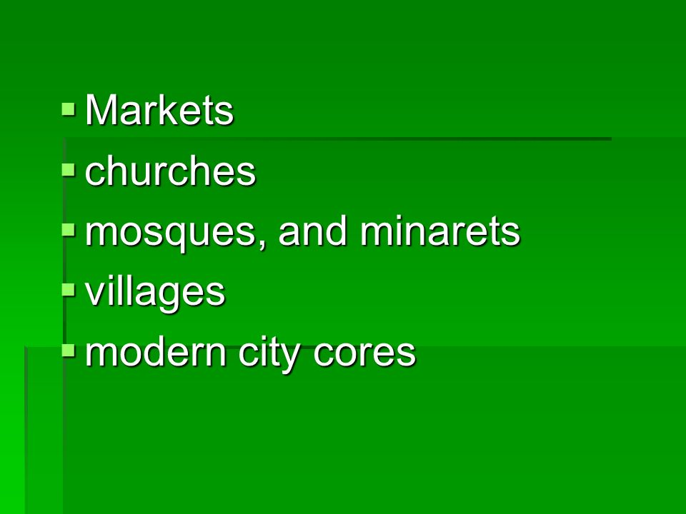 Markets Markets churches churches mosques, and minarets mosques, and minarets villages villages modern city cores modern city cores