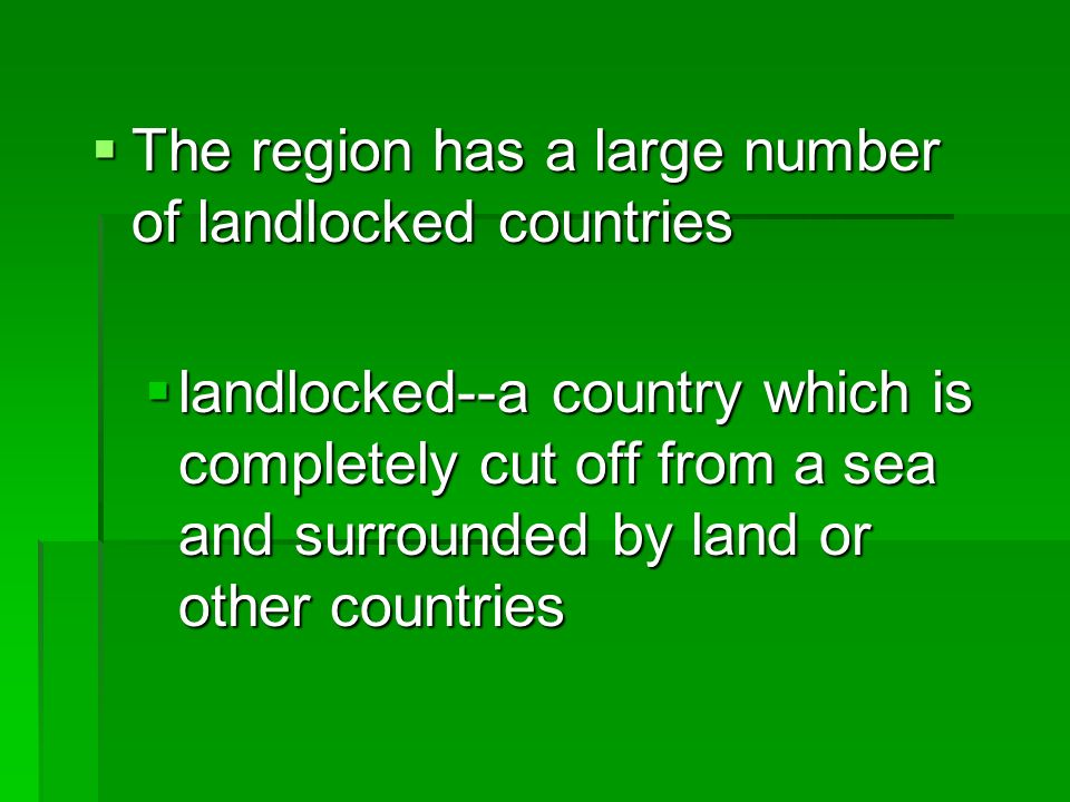 The region has a large number of landlocked countries The region has a large number of landlocked countries landlocked--a country which is completely