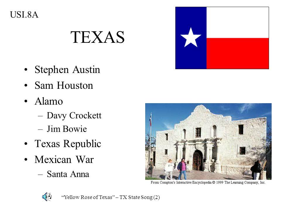 TEXAS Stephen Austin Sam Houston Alamo –Davy Crockett –Jim Bowie Texas Republic Mexican War –Santa Anna USI.8A Yellow Rose of Texas – TX State Song (2