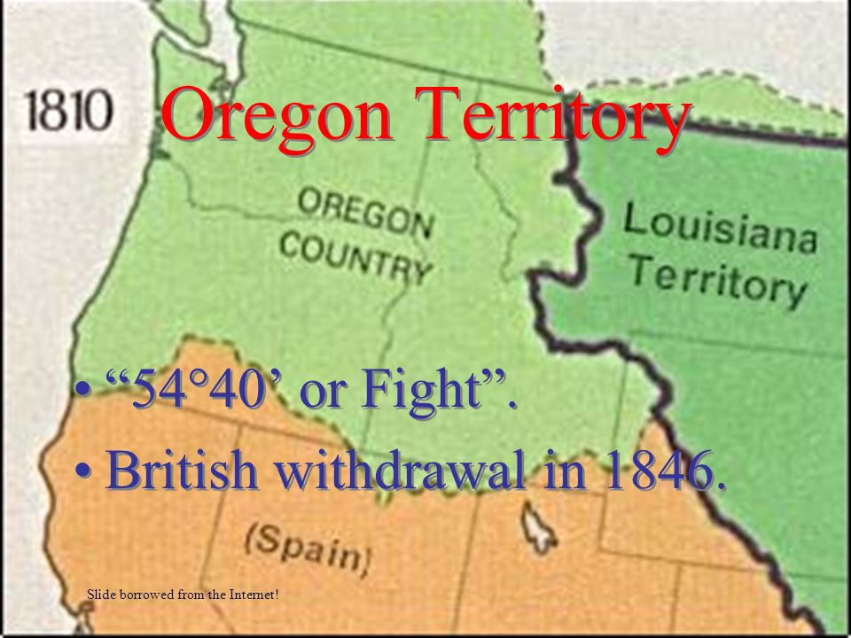 Oregon Territory 54 40 or Fight. British withdrawal in 1846. 54 40 or Fight. British withdrawal in 1846. Slide borrowed from the Internet!