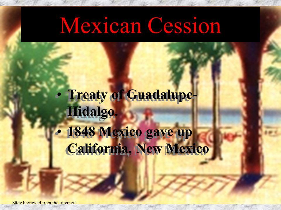 Mexican Cession Treaty of Guadalupe- Hidalgo. 1848 Mexico gave up California, New Mexico Treaty of Guadalupe- Hidalgo. 1848 Mexico gave up California,