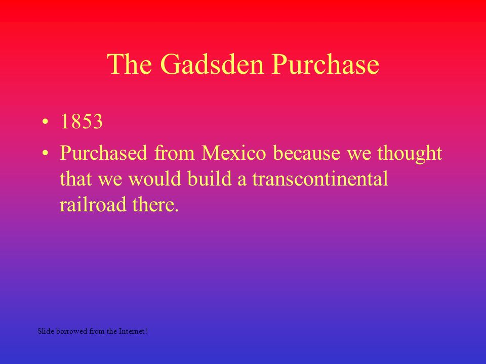 The Gadsden Purchase 1853 Purchased from Mexico because we thought that we would build a transcontinental railroad there. Slide borrowed from the Inte