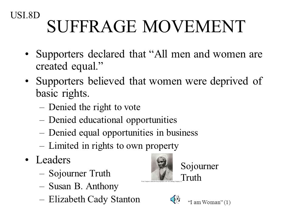 SUFFRAGE MOVEMENT Supporters declared that All men and women are created equal. Supporters believed that women were deprived of basic rights. –Denied
