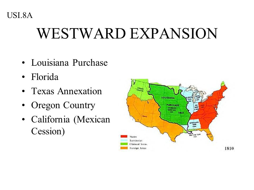WESTWARD EXPANSION Louisiana Purchase Florida Texas Annexation Oregon Country California (Mexican Cession) USI.8A