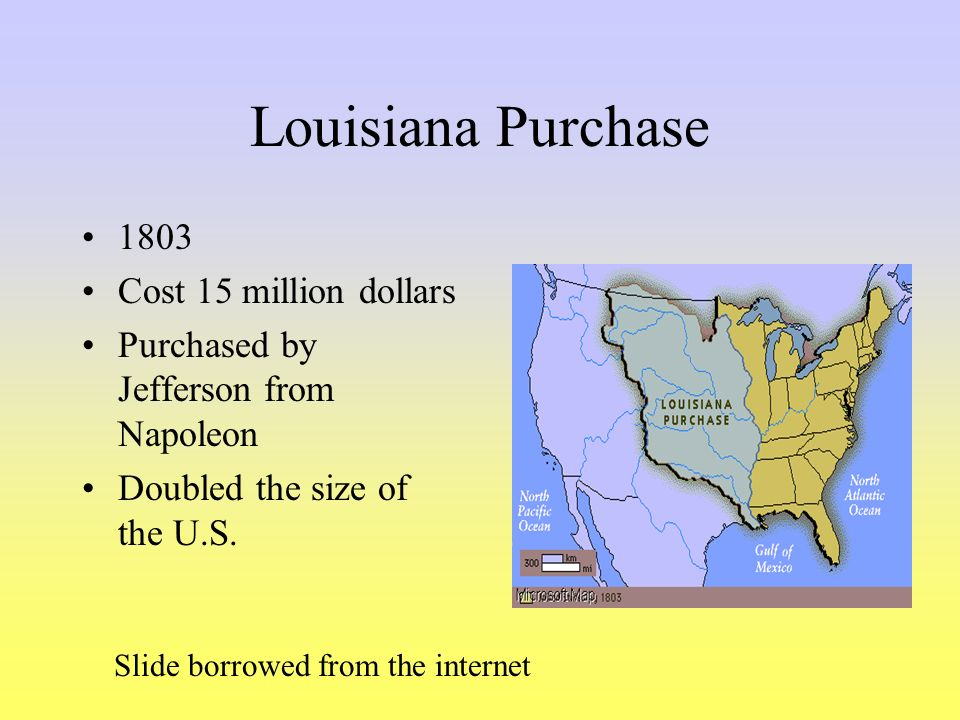 Louisiana Purchase 1803 Cost 15 million dollars Purchased by Jefferson from Napoleon Doubled the size of the U.S. Slide borrowed from the internet