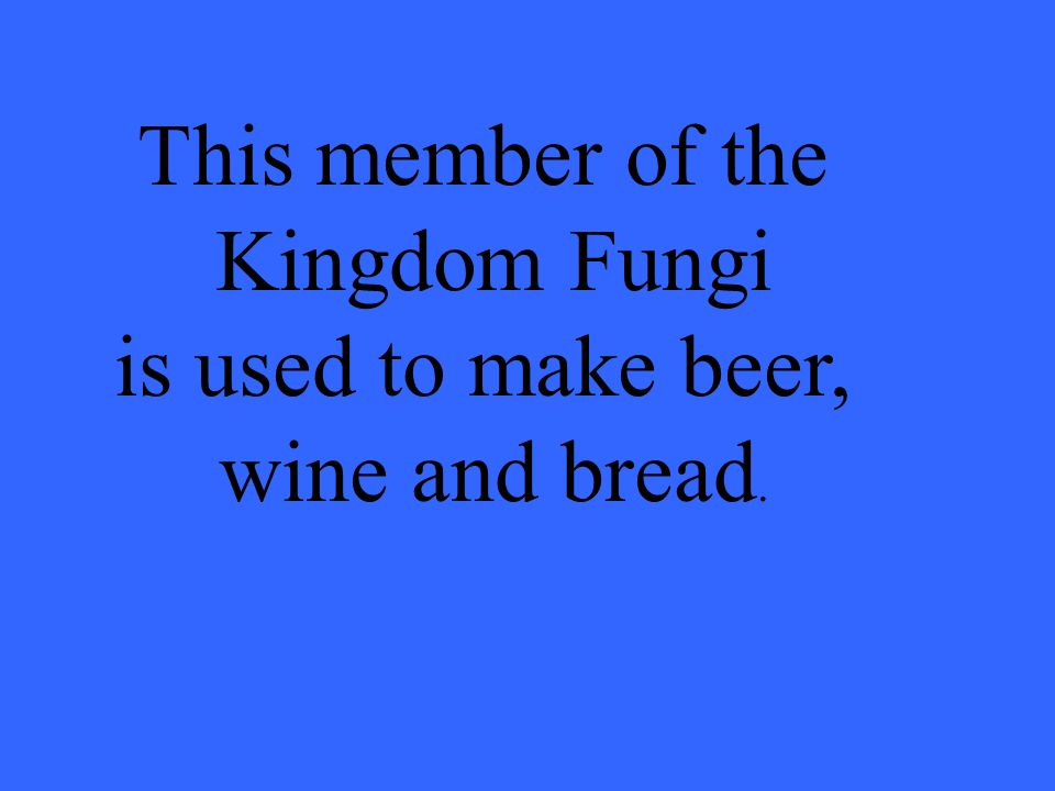 This member of the Kingdom Fungi is used to make beer, wine and bread.