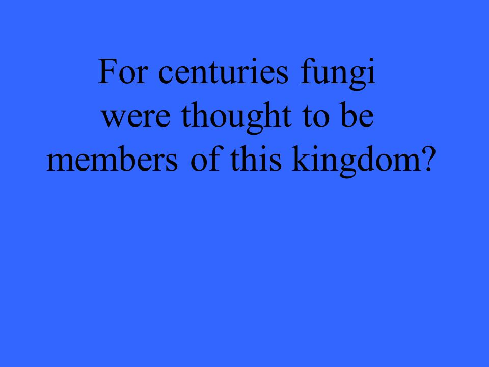 For centuries fungi were thought to be members of this kingdom