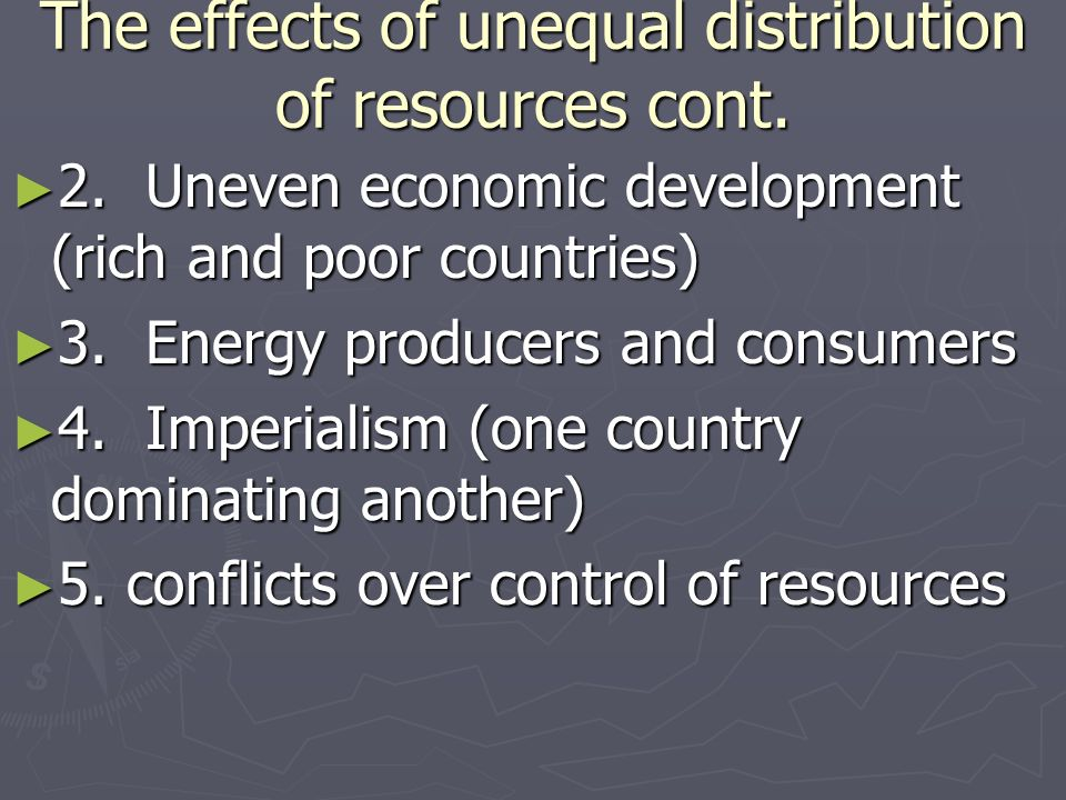 The effects of unequal distribution of resources cont. 2. Uneven economic development (rich and poor countries) 2. Uneven economic development (rich a