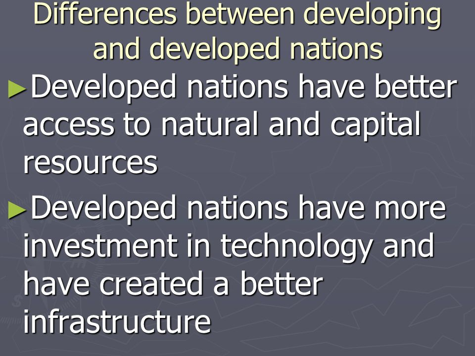 Differences between developing and developed nations Developed nations have better access to natural and capital resources Developed nations have bett