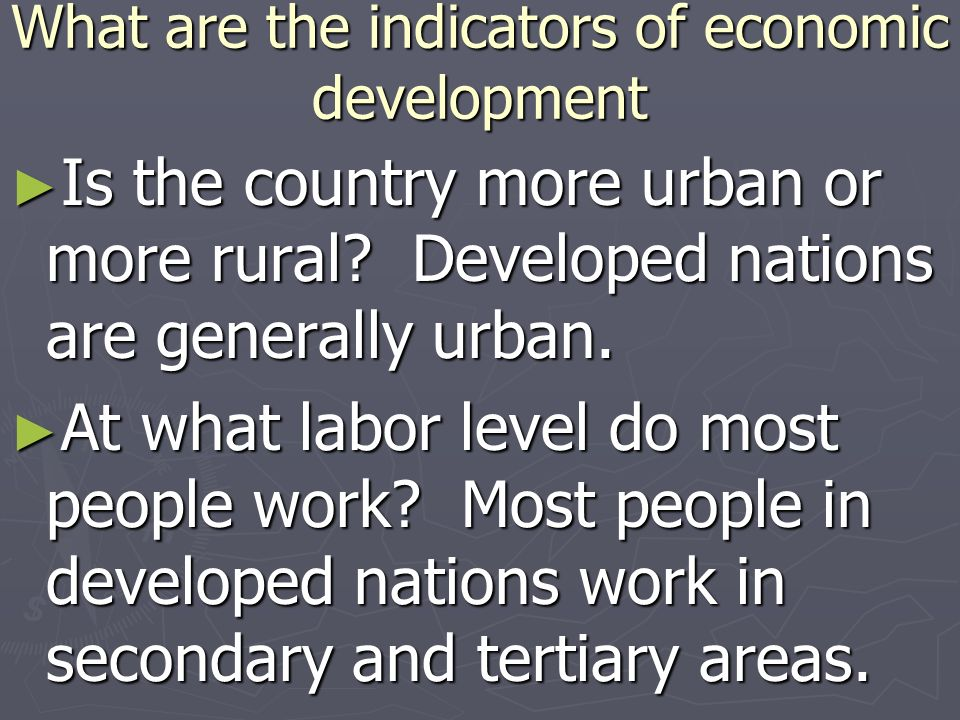 What are the indicators of economic development Is the country more urban or more rural? Developed nations are generally urban. Is the country more ur