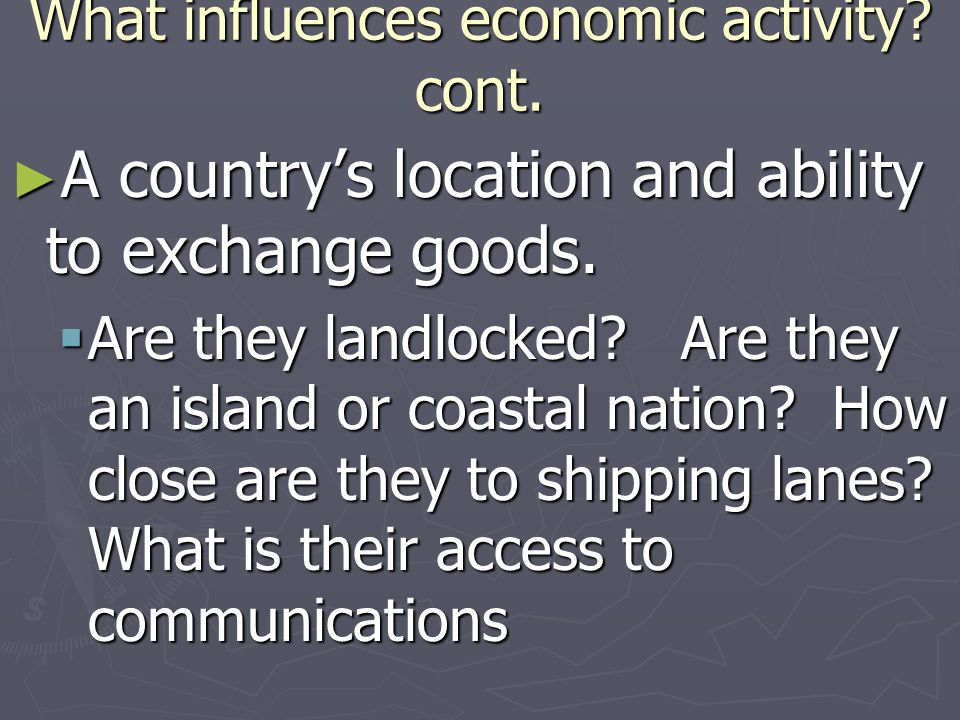 What influences economic activity? cont. A countrys location and ability to exchange goods. A countrys location and ability to exchange goods. Are the