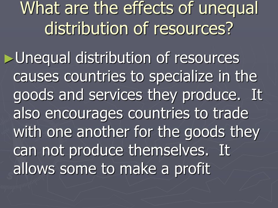 What are the effects of unequal distribution of resources? Unequal distribution of resources causes countries to specialize in the goods and services