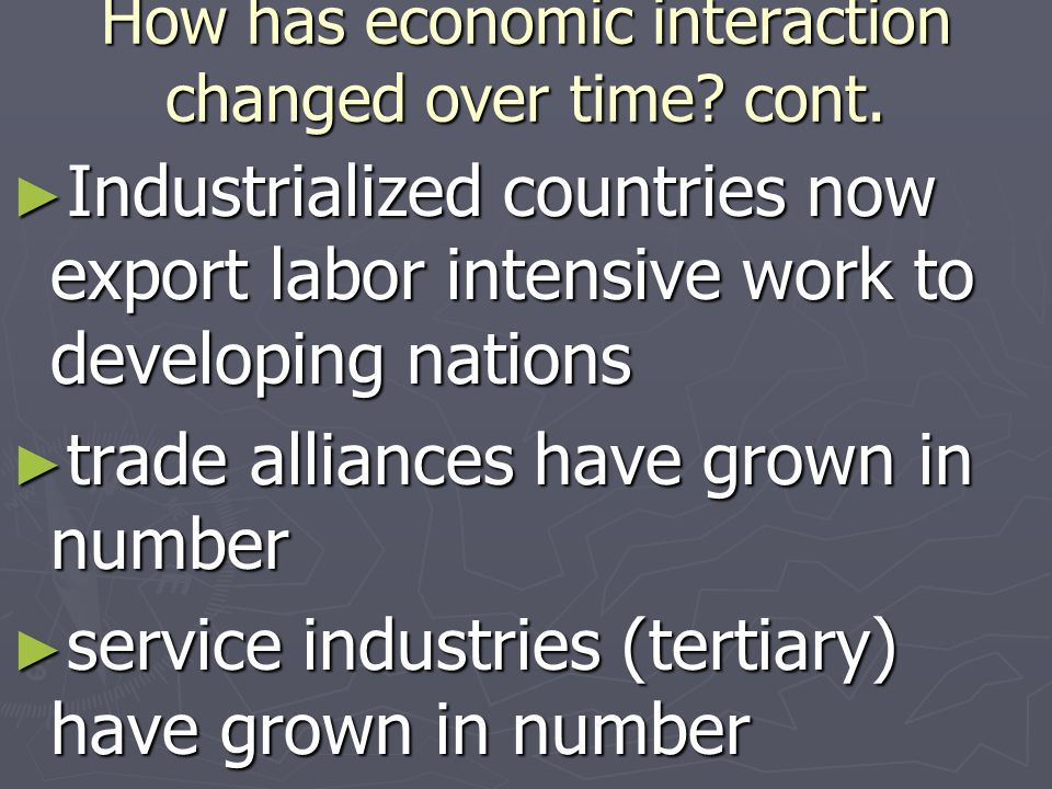 How has economic interaction changed over time? cont. Industrialized countries now export labor intensive work to developing nations Industrialized co