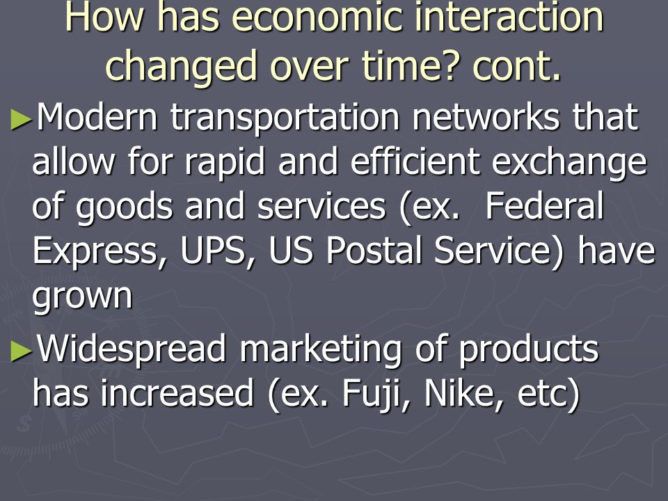 How has economic interaction changed over time? cont. Modern transportation networks that allow for rapid and efficient exchange of goods and services