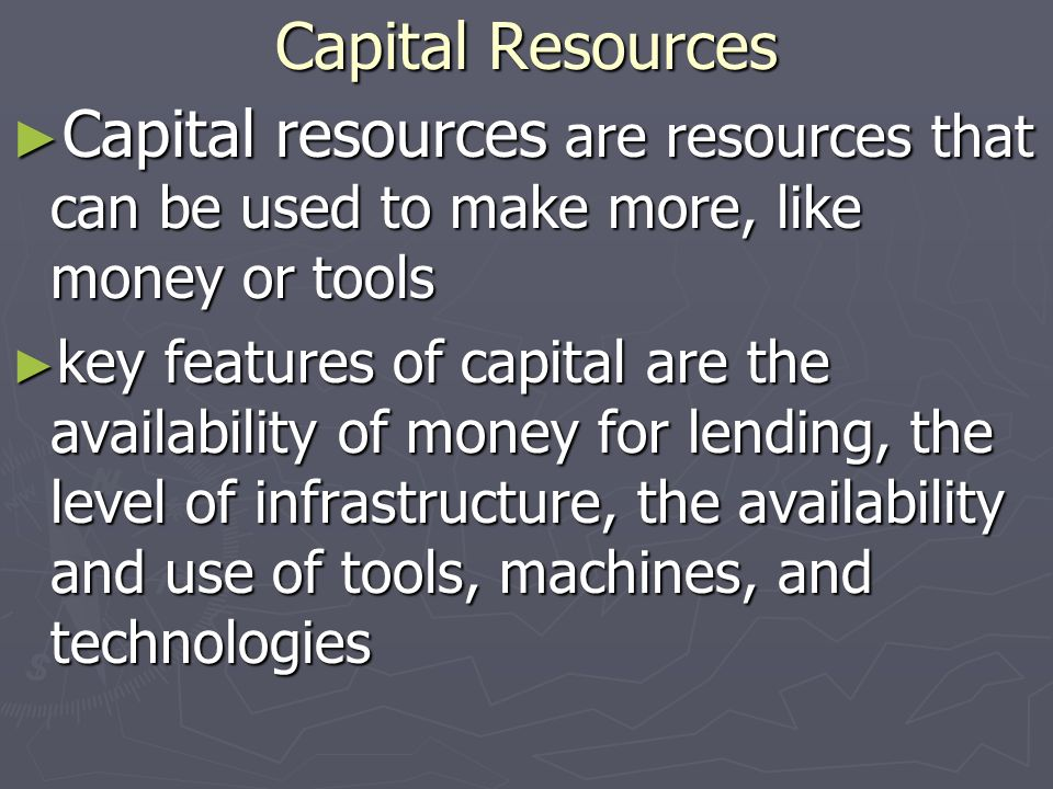 Capital Resources Capital resources are resources that can be used to make more, like money or tools Capital resources are resources that can be used