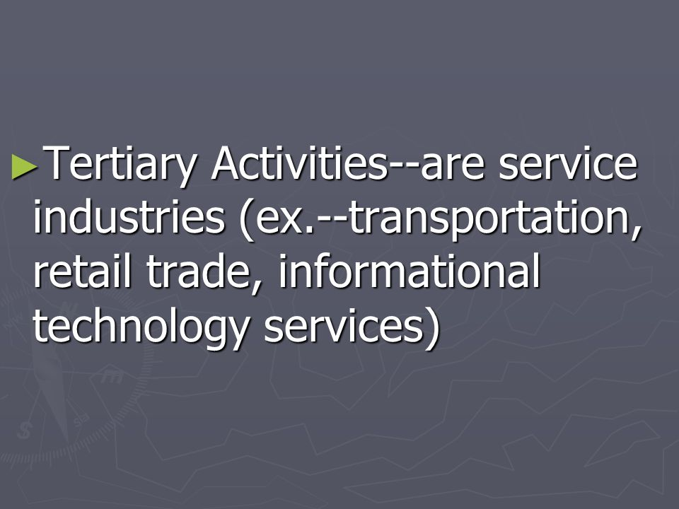 Tertiary Activities--are service industries (ex.--transportation, retail trade, informational technology services) Tertiary Activities--are service in