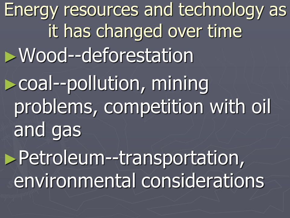 Energy resources and technology as it has changed over time Wood--deforestation Wood--deforestation coal--pollution, mining problems, competition with