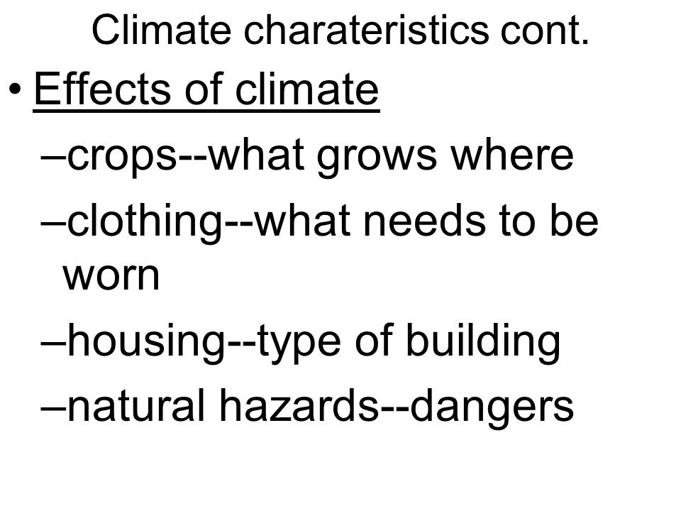 Climate charateristics cont. Effects of climate –crops--what grows where –clothing--what needs to be worn –housing--type of building –natural hazards-