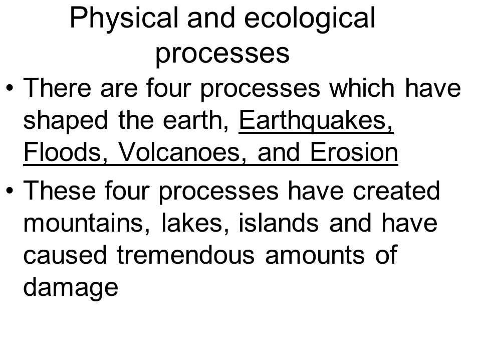 Physical and ecological processes There are four processes which have shaped the earth, Earthquakes, Floods, Volcanoes, and Erosion These four process