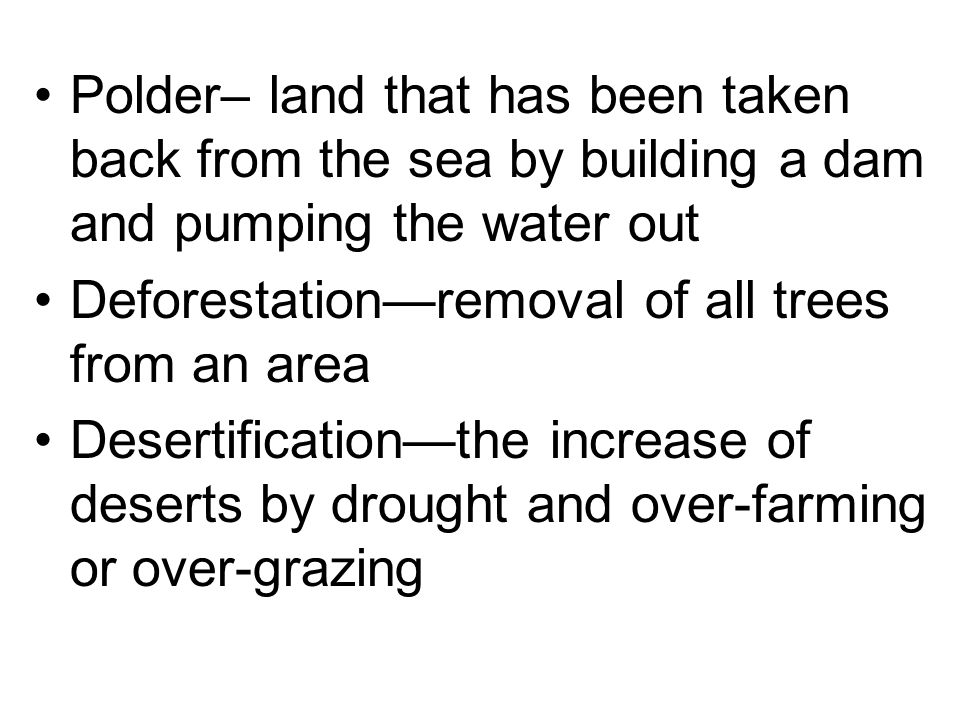 Polder– land that has been taken back from the sea by building a dam and pumping the water out Deforestationremoval of all trees from an area Desertif