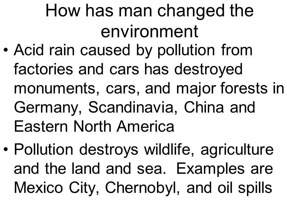 How has man changed the environment Acid rain caused by pollution from factories and cars has destroyed monuments, cars, and major forests in Germany,