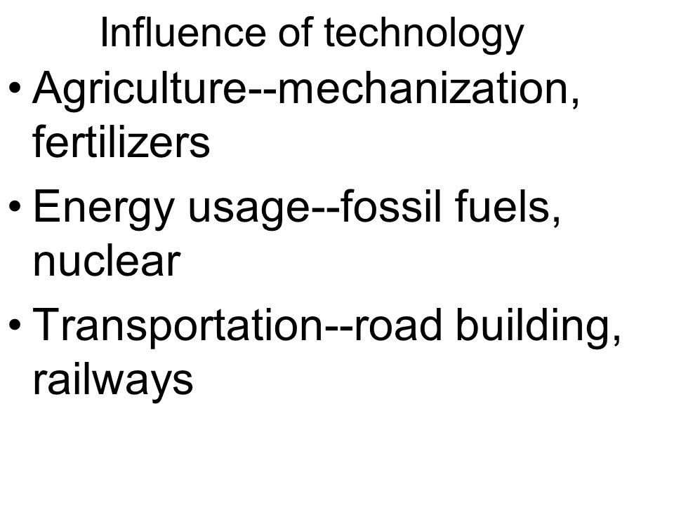 Influence of technology Agriculture--mechanization, fertilizers Energy usage--fossil fuels, nuclear Transportation--road building, railways