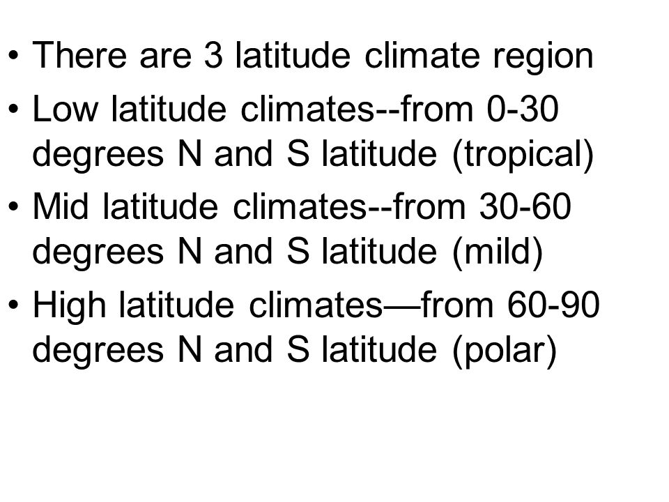 There are 3 latitude climate region Low latitude climates--from 0-30 degrees N and S latitude (tropical) Mid latitude climates--from 30-60 degrees N a