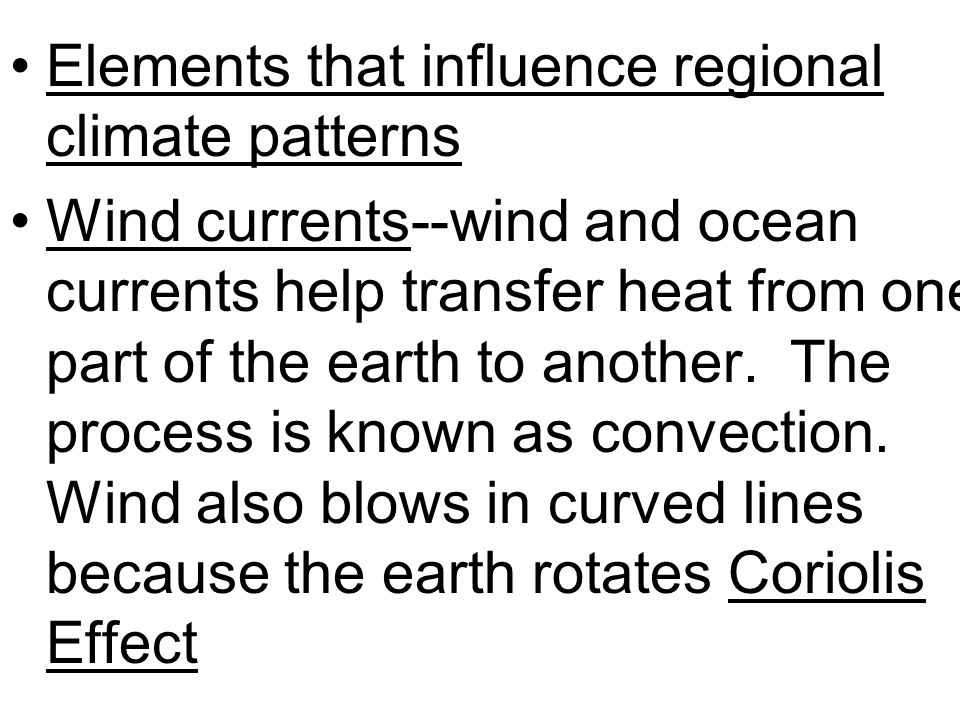 Elements that influence regional climate patterns Wind currents--wind and ocean currents help transfer heat from one part of the earth to another. The
