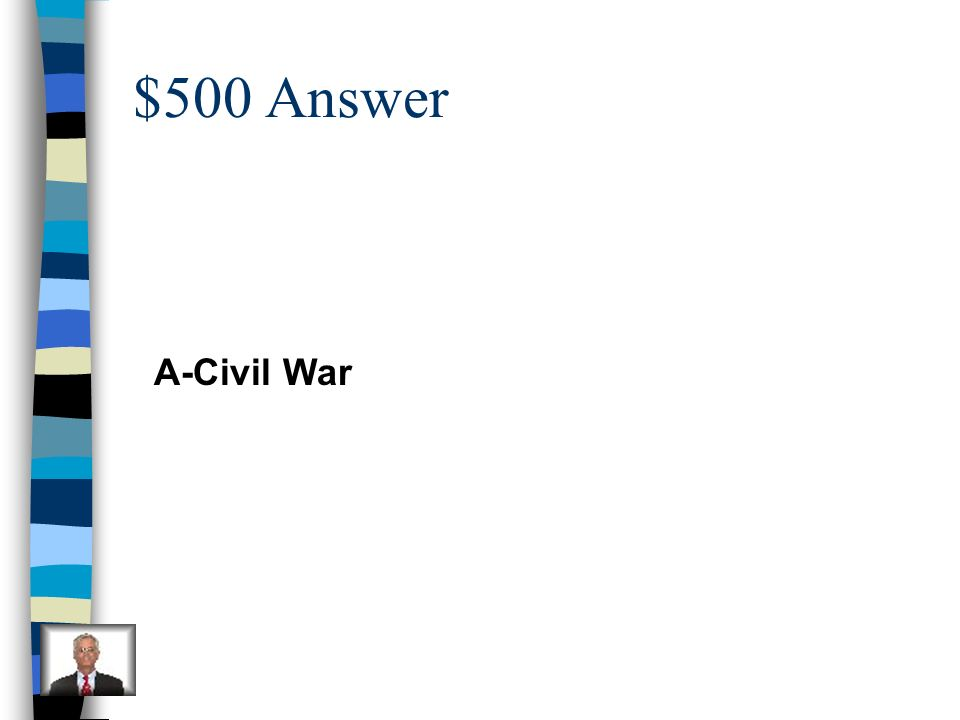 $500 Question Abraham Lincoln led what war? A.Civil War B.Revolutionary War C.World War II D.French and Indian War