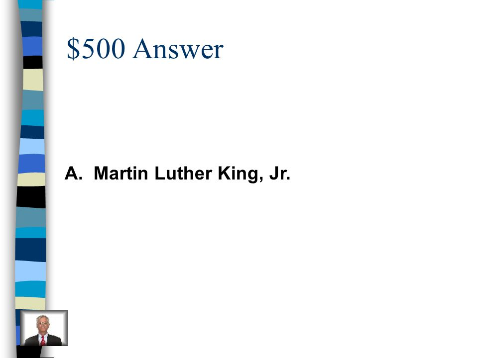 $500 Question He led peaceful protests and gave speeches so that all men would be equal. A. Martin Luther King, Jr. B. Abraham Lincoln C. George Washi