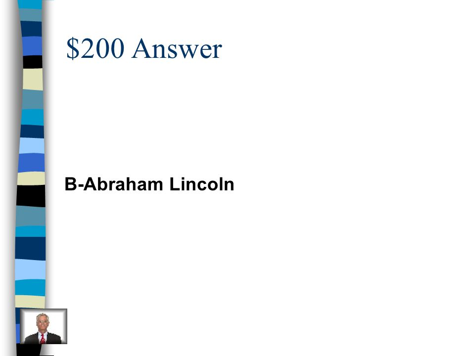 $200 Question He was the sixteenth president and worked to free slaves. A. George Washington B. Abraham Lincoln C. Johnny Appleseed D. John Paul Jones