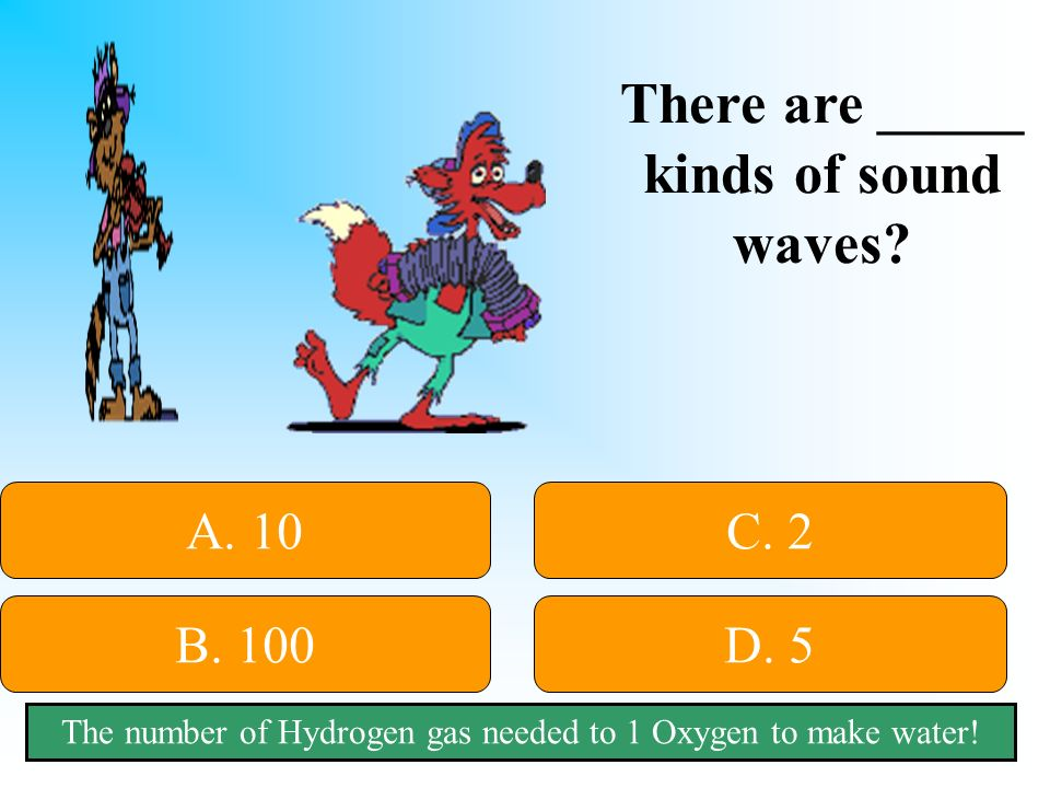 50:50 Give Hint! There are _____ kinds of sound waves A. 10 B. 100D. 5 C. 2