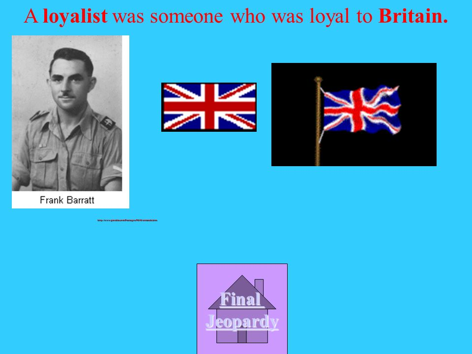 A loyalist was someone who was loyal to ……. A. The USA B.