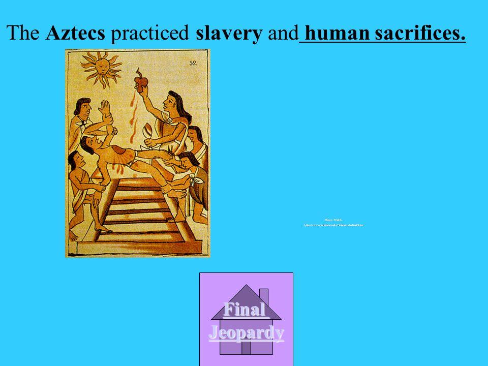 B. Sun dance A. Corn dance C. Human worship D. Human sacrifices The Aztecs practiced slavery and _____________. Picture Credit: http://www.rose-hulman