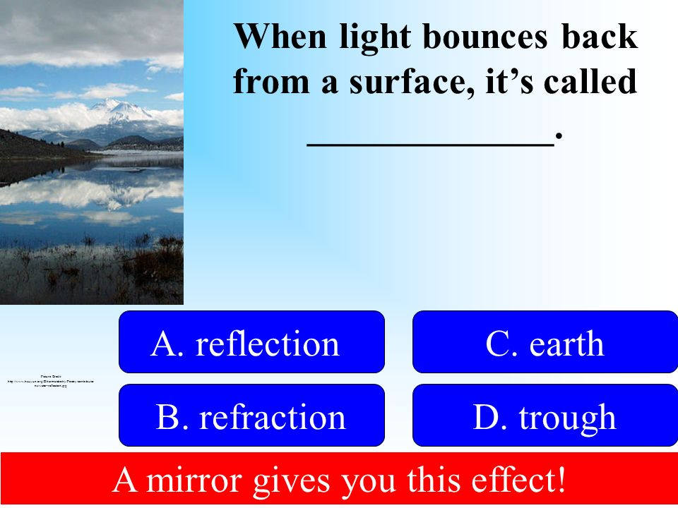 When light bounces back from a surface, its called _____________. 50:50 Give Hint! A. reflection B. refractionD. trough C. earth Picture Credit: http: