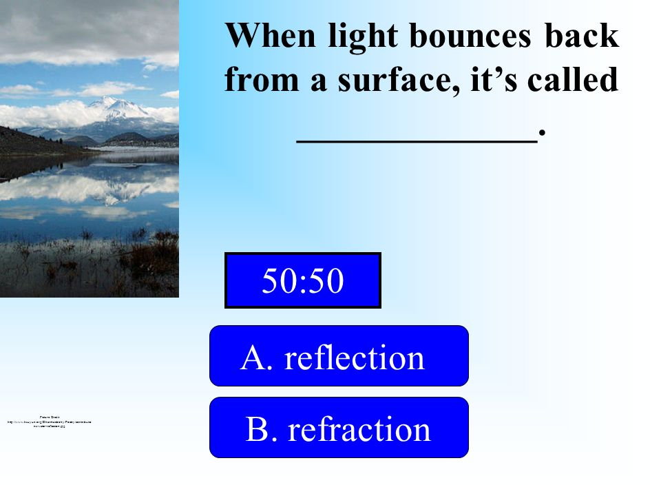 When light bounces back from a surface, its called _____________. A. reflection B. refractionD. trough C. earth A mirror gives you this effect! Pictur
