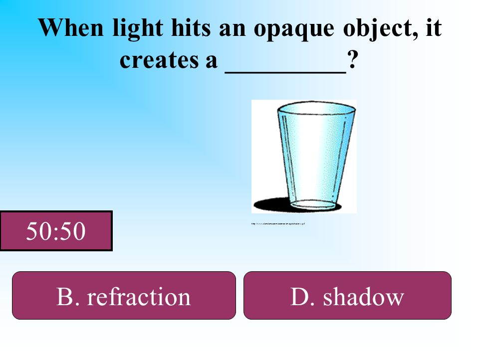 When the sun hits you, it creates a _______. When light hits an opaque object, it creates a _________? A. transparent B. refractionD. shadow C. reflec