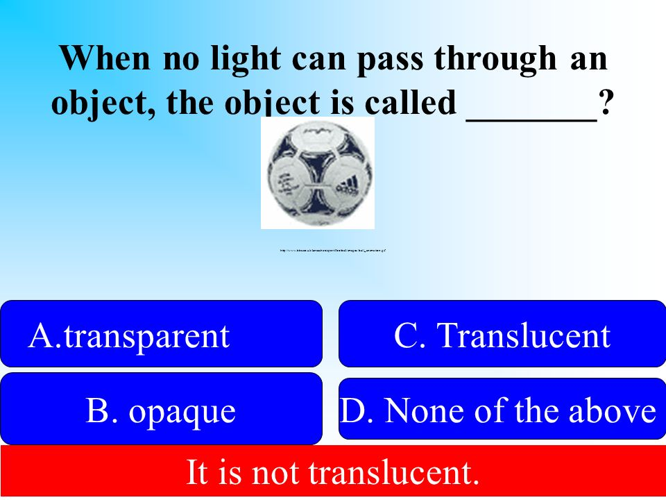 When no light can pass through an object, the object is called _______? 50:50 Give Hint! A.transparenttransparent B. opaque D. None of the above C. Tr