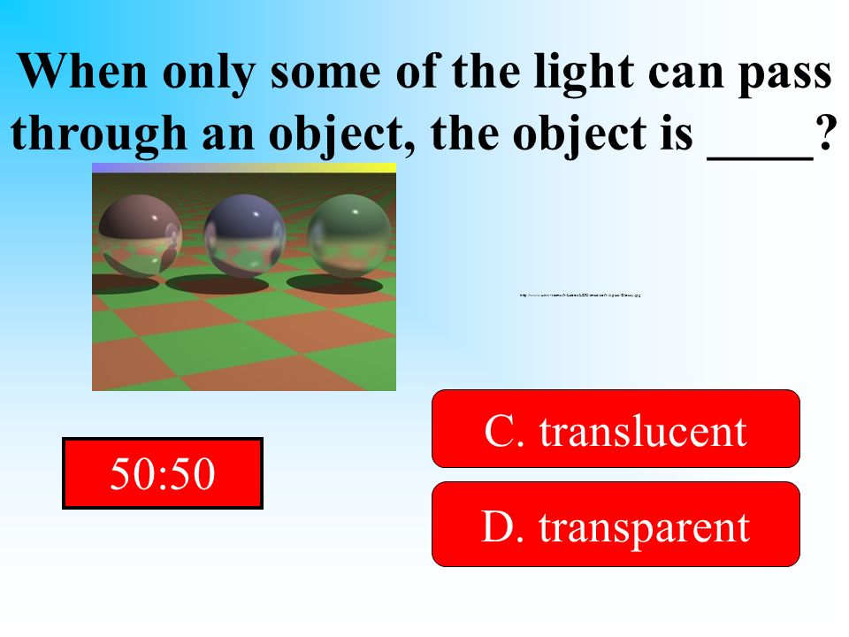 It is not opaque! When only some of the light can pass through an object, the object is ____? A. Reflected B. opaqueD. transparent C. translucent http