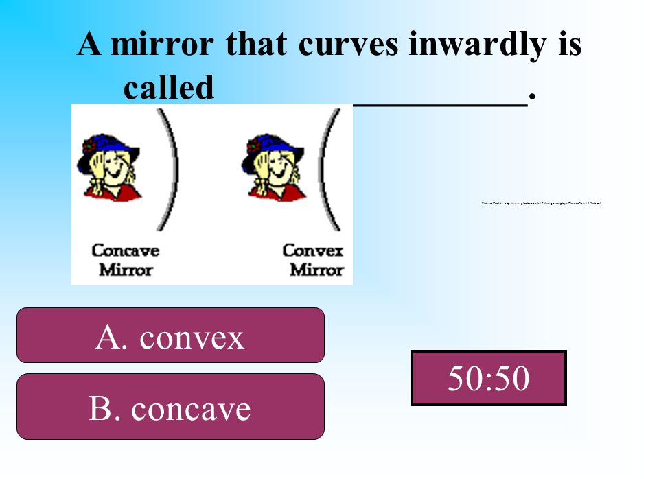 Think about being caved in! A mirror that curves inwardly is called_________________. A. convex B. concaveD. telescope C. plane Picture Credit: http:/