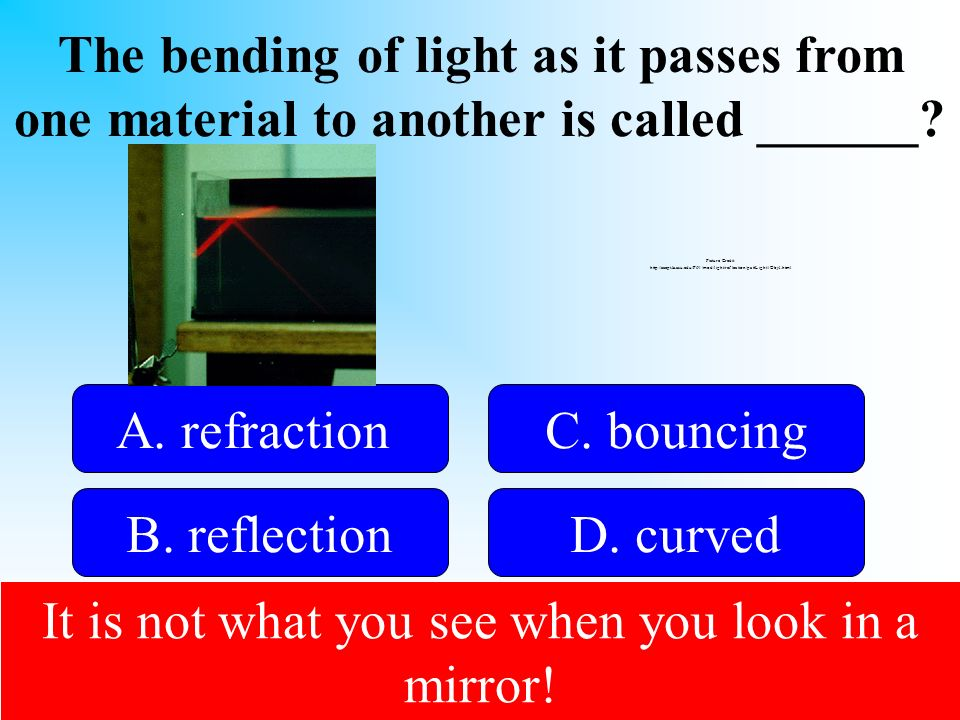 The bending of light as it passes from one material to another is called ______? 50:50 Give Hint! A. refraction B. reflectionD. curved C. bouncing Pic