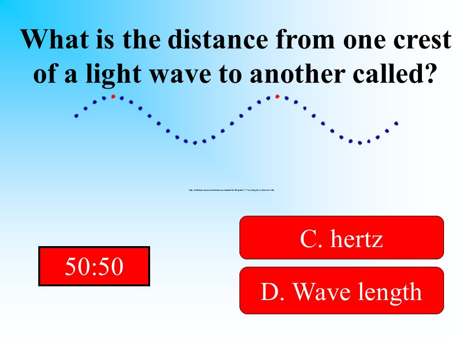 All you want is the length of a light wave! What is the distance from one crest of a light wave to another called? A. wave B. frequencyD. Wave length