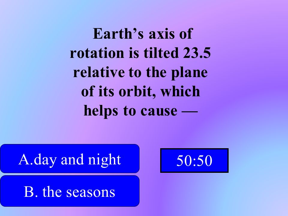 Hint Earths axis of rotation is tilted 23.5 relative to the plane of its orbit, which helps to cause A.day and nightday and night B. the seasons D. th