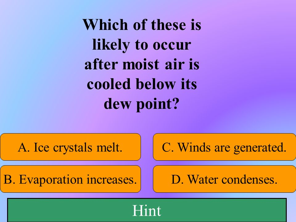 Which of these is likely to occur after moist air is cooled below its dew point? 50:50 Give Hint! A. Ice crystals melt. B. Evaporation increases.D. Wa