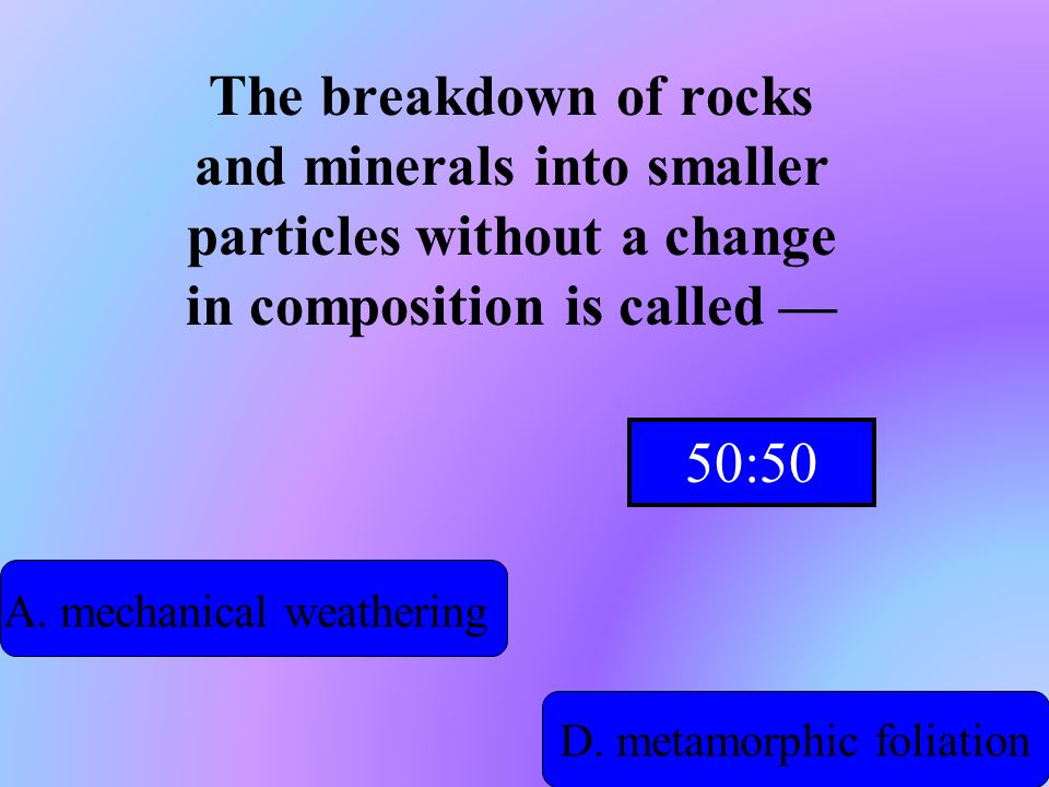 Hint! The breakdown of rocks and minerals into smaller particles without a change in composition is called A. mechanical weathering B. chemical precip