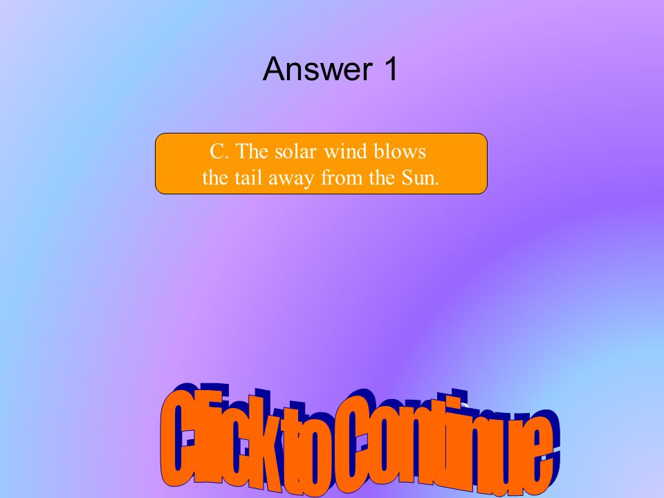 D.. Answer 1 C. The solar wind blows the tail away from the Sun.