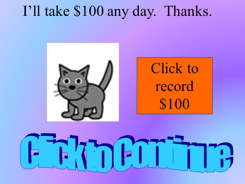 Ill take $100 any day. Thanks. Click to record $100
