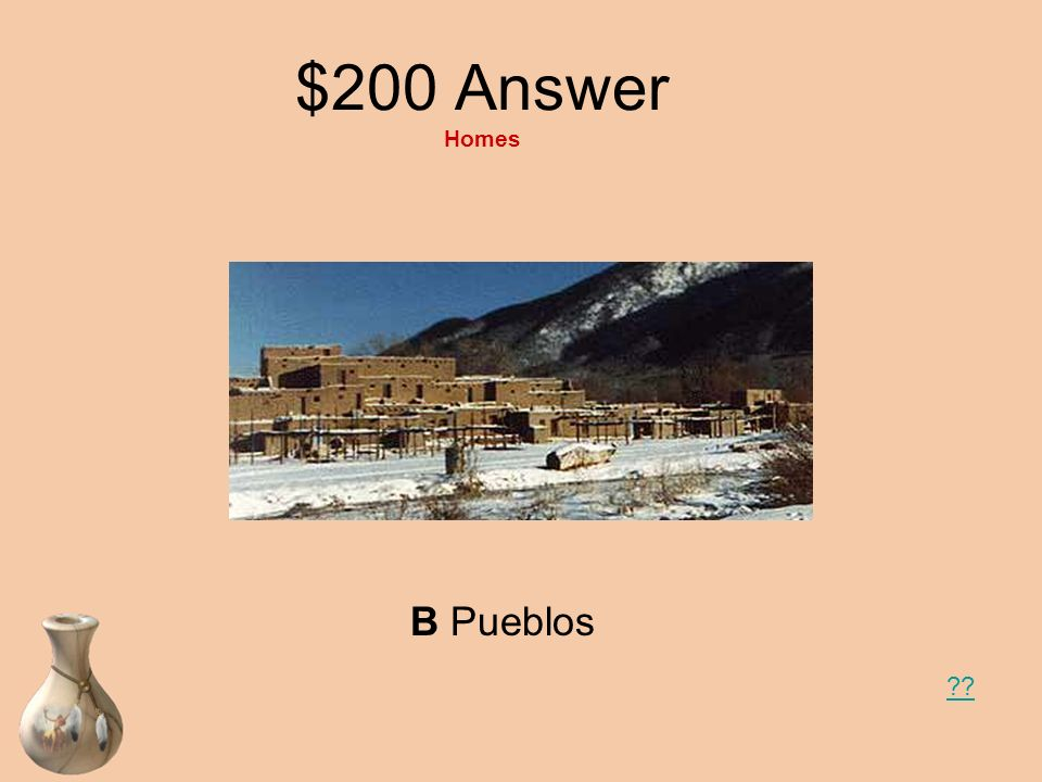 $200 Question Homes The American Indians of the Southwest lived in homes called __________. A Teepees B Pueblos C Longhouses
