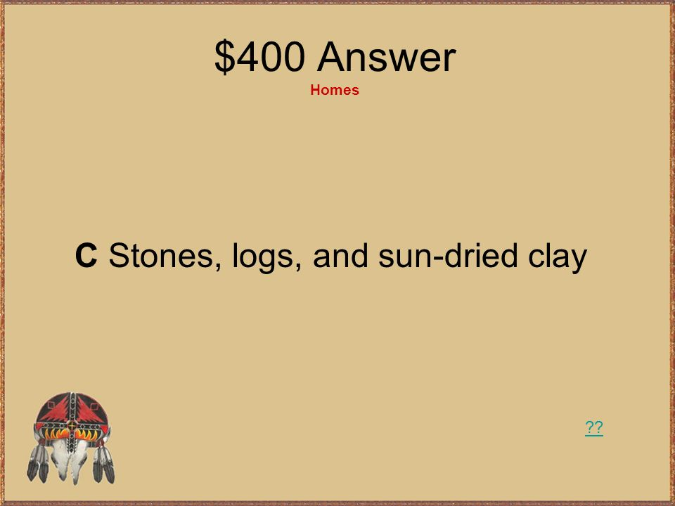 $400 Question Homes What did the Southwest American Indians make their houses out of? A Wood and bark B Buffalo skin C Stones, logs, and sun-dried cla
